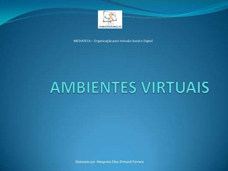 MEDIATECA – Organização para Inclusão Social e Digital      Elaborado por Margarida Elisa Ehrhardt Ferreira