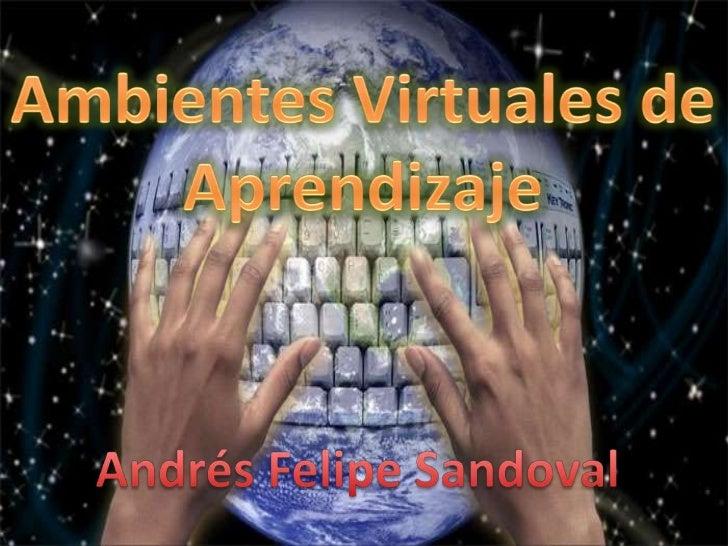 Ambientes Virtuales de<br />Aprendizaje<br />Andrés Felipe Sandoval<br />