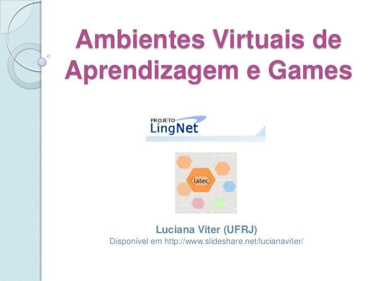 Ambientes Virtuais de Aprendizagem e Games<br />Luciana Viter (UFRJ)<br />Disponível em http://www.slideshare.net/lucianav...