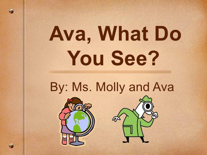 Ava, What Do You See?   By: Ms. Molly and Ava