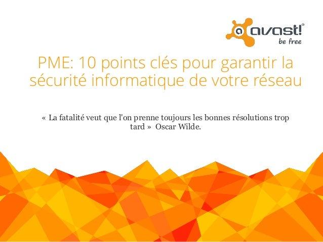 PME: 10 points clés pour garantir la sécurité informatique de votre réseau www.avast.com « La fatalité veut que l'on prenn...