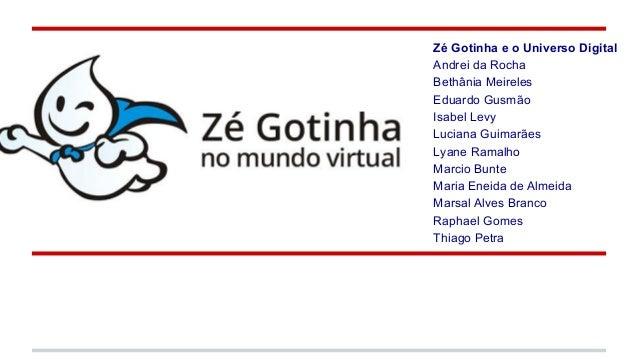 ze gotinha Zé Gotinha e o Universo Digital Andrei da Rocha Bethânia Meireles Eduardo Gusmão Isabel Levy Luciana Guimarães ...