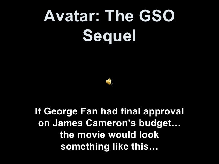 Avatar: The GSO Sequel If George Fan had final approval on James Cameron's budget…the movie would look something like this…