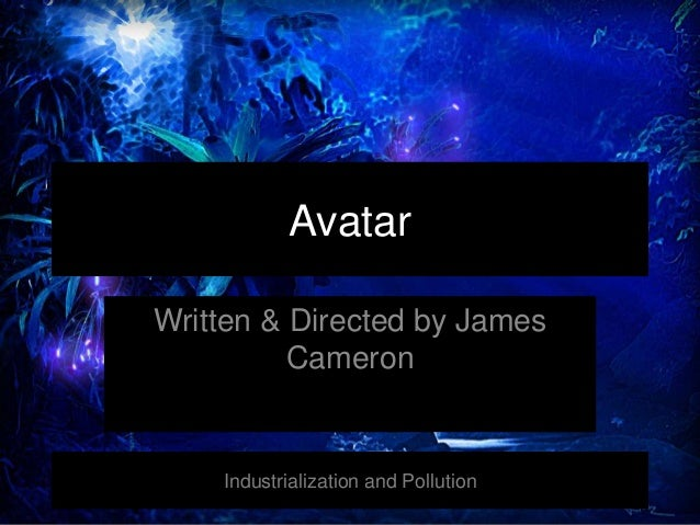 Avatar Written & Directed by James Cameron Industrialization and Pollution