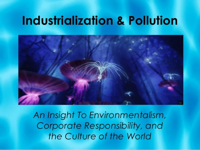 Industrialization & Pollution  An Insight To Environmentalism,   Corporate Responsibility, and     the Culture of the World