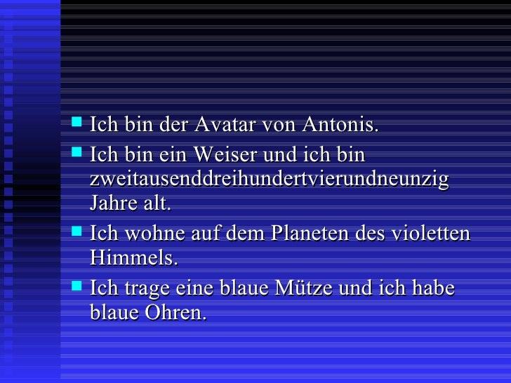 <ul><li>Ich bin der Avatar von Antonis. </li></ul><ul><li>Ich bin ein Weiser und ich bin zweitausenddreihundertvierundneun...