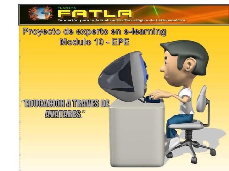 """Proyecto de experto en e-learning<br />Modulo 10 - EPE<br />""""EDUCACION A TRAVES DE AVATARES.""""<br />"""