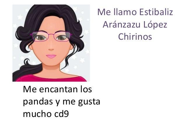Me llamo Estibaliz Aránzazu López Chirinos Me encantan los pandas y me gusta mucho cd9