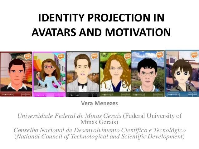 IDENTITY PROJECTION IN AVATARS AND MOTIVATION Vera Menezes Universidade Federal de Minas Gerais (Federal University of Min...