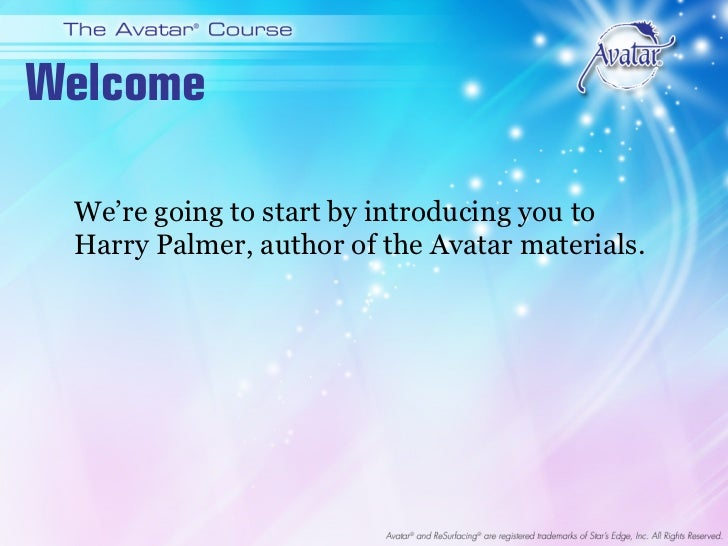 Welcome We're going to start by introducing you to Harry Palmer, author of the Avatar materials.