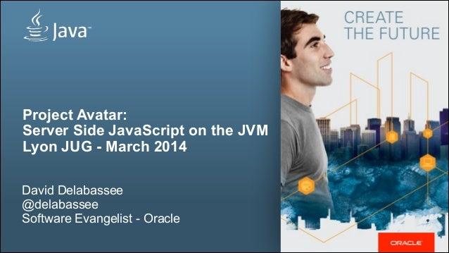 Project Avatar: Server Side JavaScript on the JVM Lyon JUG - March 2014 ! David Delabassee @delabassee Software Evangelist...