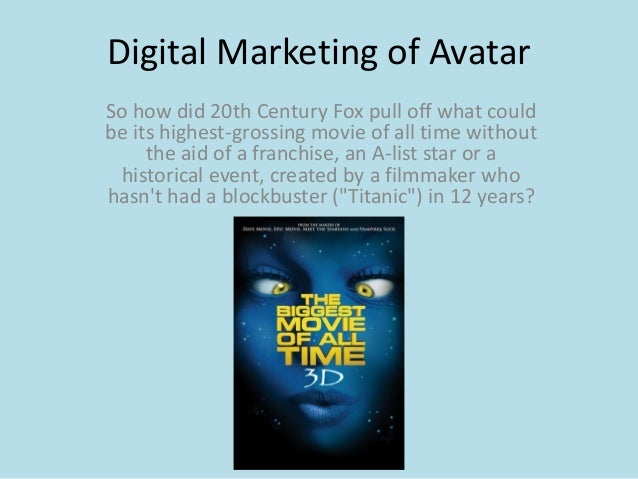 Digital Marketing of AvatarSo how did 20th Century Fox pull off what couldbe its highest-grossing movie of all time withou...