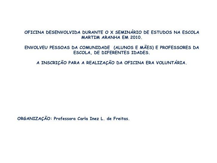 OFICINA DESENVOLVIDA DURANTE O X SEMINÁRIO DE ESTUDOS NA ESCOLA MARTIM ARANHA EM 2010.<br />ENVOLVEU PESSOAS DA COMUNIDADE...
