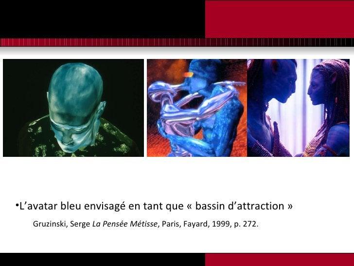 <ul><li>L'avatar bleu envisagé en tant que «bassin d'attraction» </li></ul><ul><li>Gruzinski, Serge  La Pensée Métisse ,...