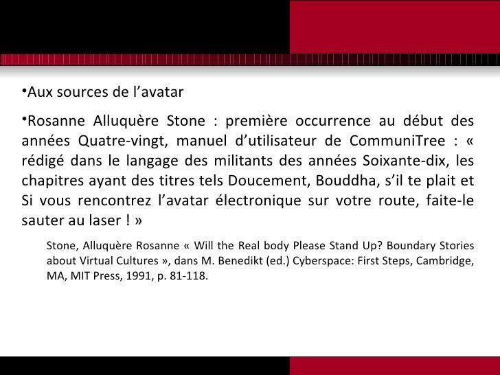 <ul><li>Aux sources de l'avatar </li></ul><ul><li>Rosanne Alluquère Stone : première occurrence au début des années Quatre...