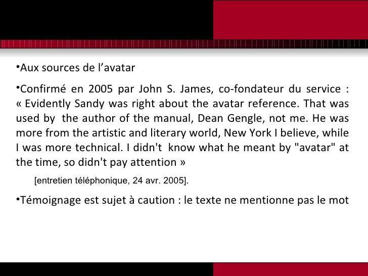 <ul><li>Aux sources de l'avatar </li></ul><ul><li>Confirmé en 2005 par John S. James, co-fondateur du service : «Evidentl...