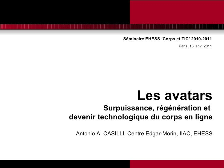 Séminaire EHESS 'Corps et TIC' 2010-2011 Paris, 13 janv. 2011 <ul><li>Les avatars </li></ul><ul><li>S urpuissance, régénér...
