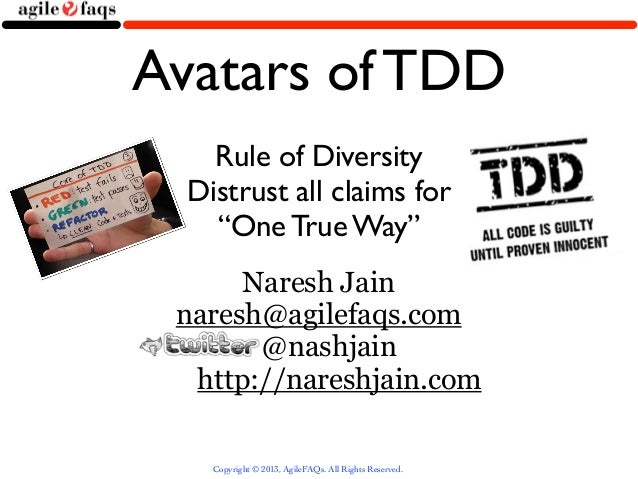 "Avatars of TDD    Rule of Diversity  Distrust all claims for    ""One True Way""      Naresh Jain naresh@agilefaqs.com      ..."