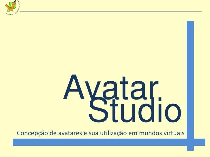 Avatar<br />Studio<br />Concepção de avatares e sua utilização em mundos virtuais<br />
