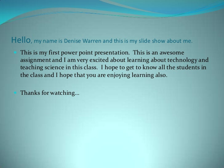 Hello, my name is Denise Warren and this is my slide show about me. This is my first power point presentation. This is an...