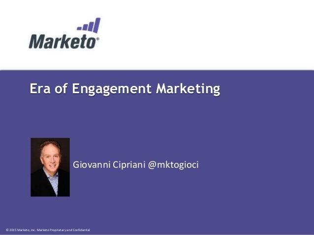 © 2015 Marketo, Inc. Marketo Proprietary and Confidential Era of Engagement Marketing Giovanni Cipriani @mktogioci