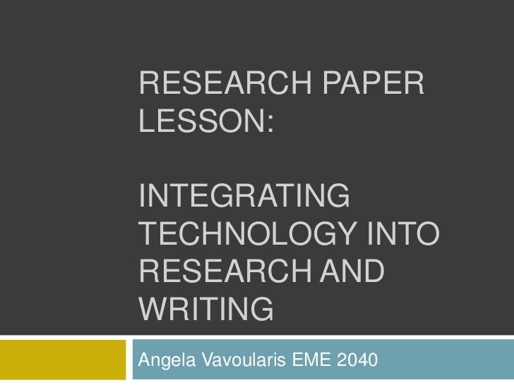 Research paper lesson:Integrating Technology Into research and writing<br />Angela Vavoularis EME 2040<br />