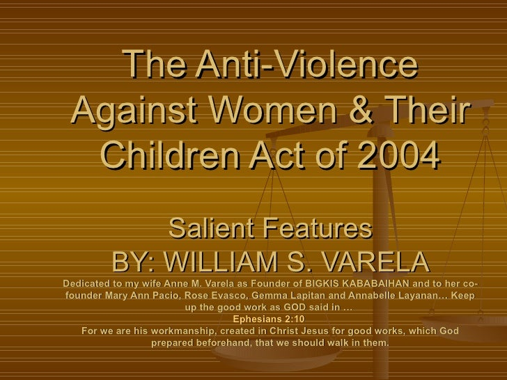 The Anti-Violence Against Women & Their  Children Act of 2004             Salient Features         BY: WILLIAM S. VARELADe...