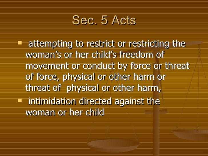 Sec. 5 Acts    attempting to restrict or restricting the    woman's or her child's freedom of    movement or conduct by f...