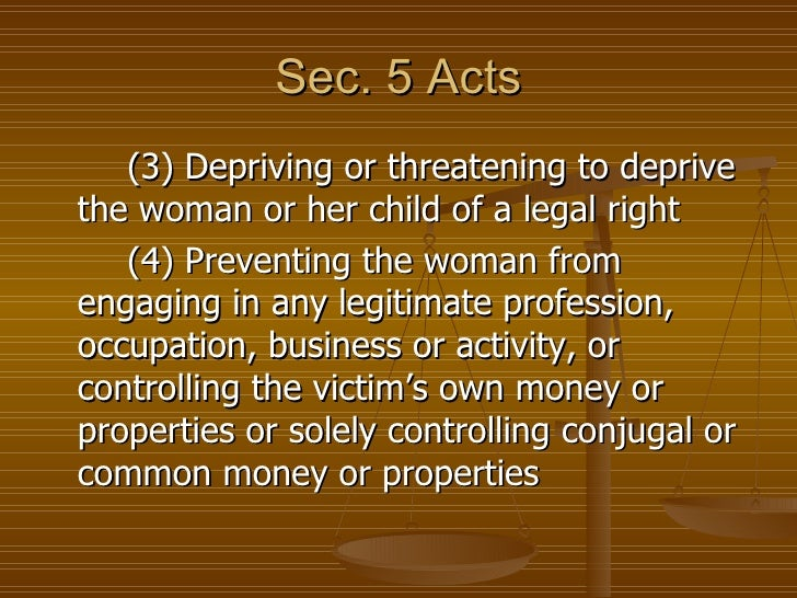 Sec. 5 Acts   (3) Depriving or threatening to deprivethe woman or her child of a legal right   (4) Preventing the woman fr...