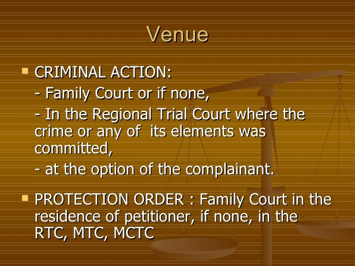 Venue   CRIMINAL ACTION:    - Family Court or if none,    - In the Regional Trial Court where the    crime or any of its ...
