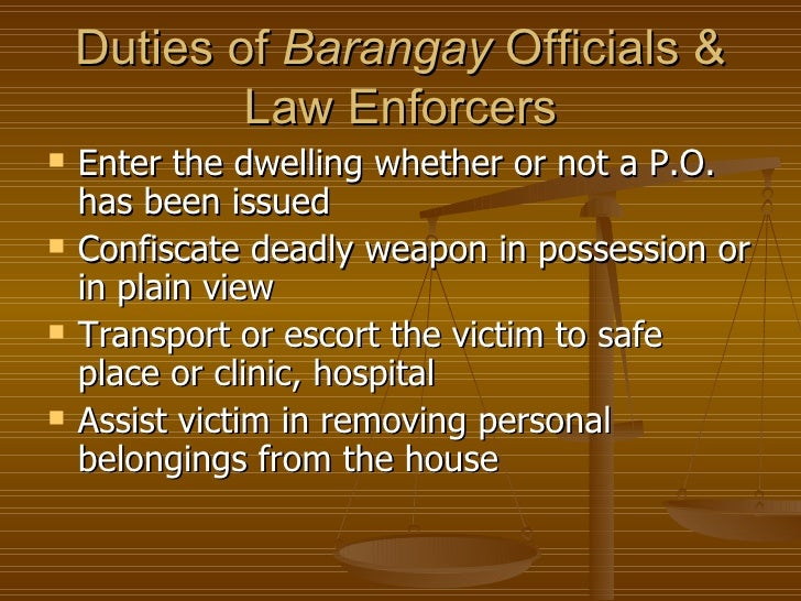 Duties of Barangay Officials &            Law Enforcers   Enter the dwelling whether or not a P.O.    has been issued   ...