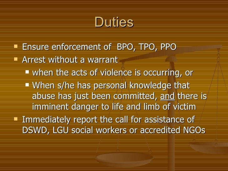 Duties   Ensure enforcement of BPO, TPO, PPO   Arrest without a warrant      when the acts of violence is occurring, or...