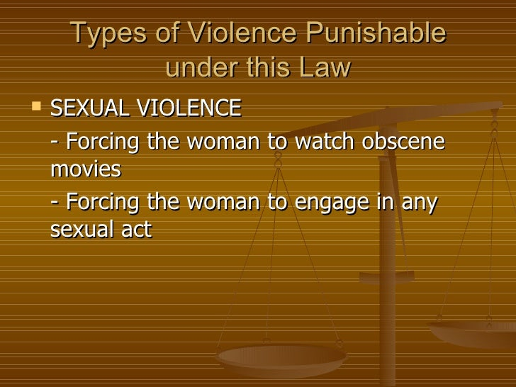 Types of Violence Punishable            under this Law   SEXUAL VIOLENCE    - Forcing the woman to watch obscene    movie...
