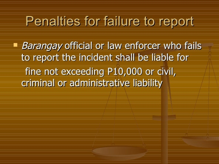 Penalties for failure to report   Barangay official or law enforcer who fails    to report the incident shall be liable f...