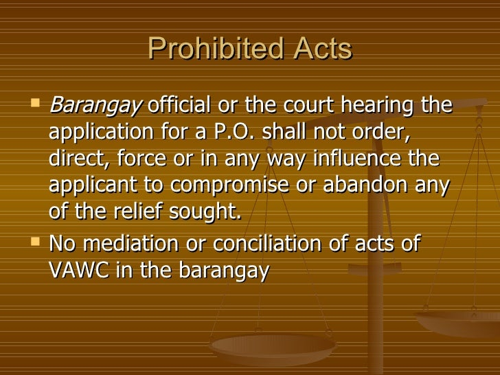 Prohibited Acts   Barangay official or the court hearing the    application for a P.O. shall not order,    direct, force ...