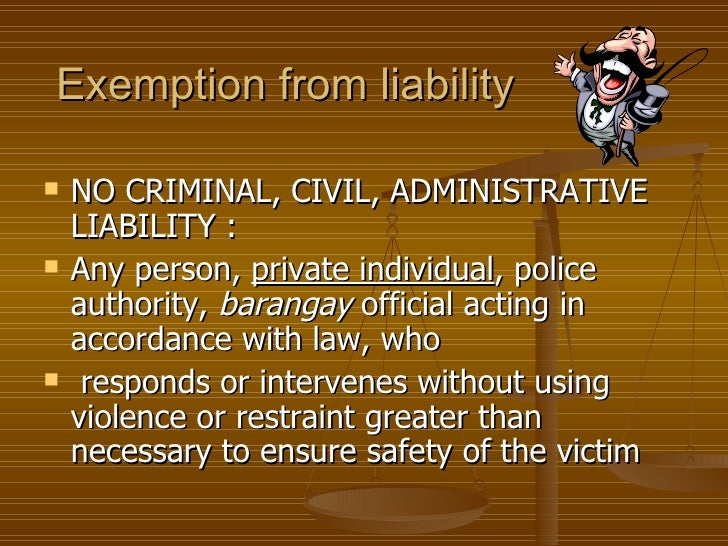 Exemption from liability   NO CRIMINAL, CIVIL, ADMINISTRATIVE    LIABILITY :   Any person, private individual, police   ...