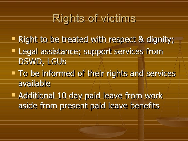 Rights of victims   Right to be treated with respect & dignity;   Legal assistance; support services from    DSWD, LGUs...