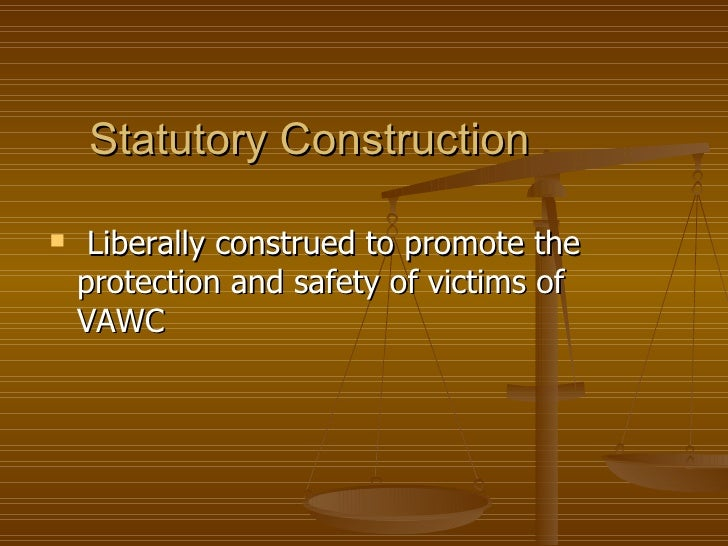 Statutory Construction    Liberally construed to promote the    protection and safety of victims of    VAWC