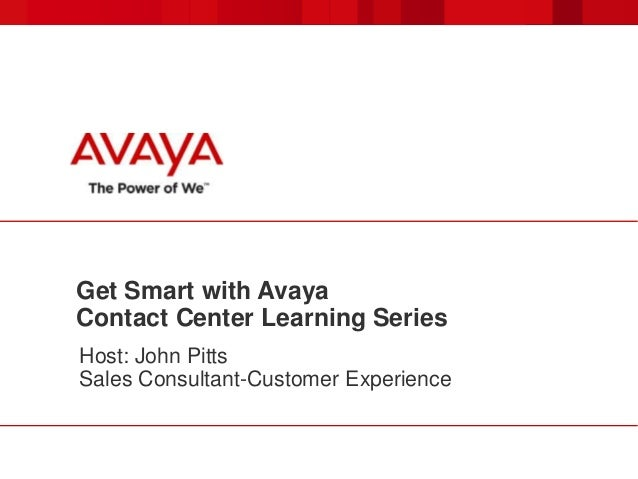 Get Smart with Avaya Contact Center Learning Series Host: John Pitts Sales Consultant-Customer Experience