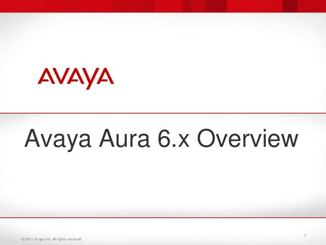 © 2011 Avaya Inc. All rights reserved. Avaya Aura 6.x Overview 1