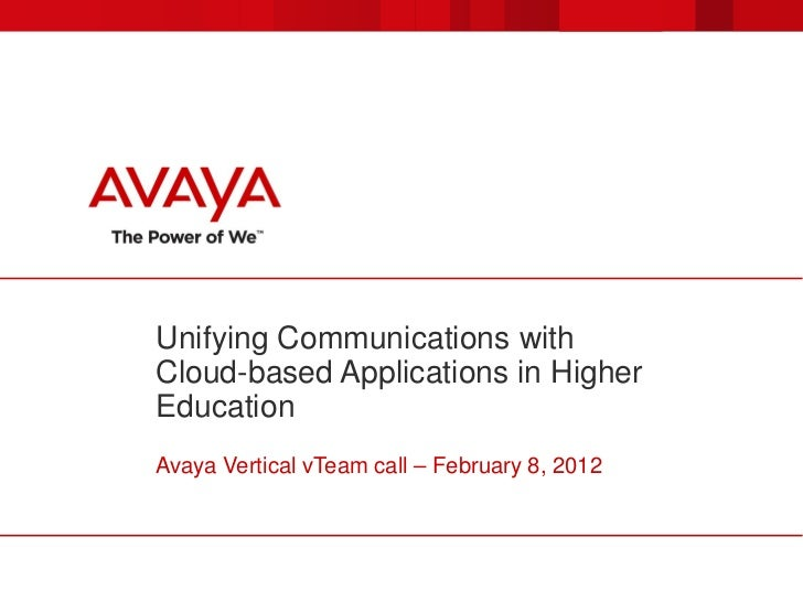 Unifying Communications withCloud-based Applications in HigherEducationAvaya Vertical vTeam call – February 8, 2012