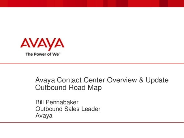 Avaya Contact Center Overview & Update Outbound Road Map Bill Pennabaker Outbound Sales Leader Avaya