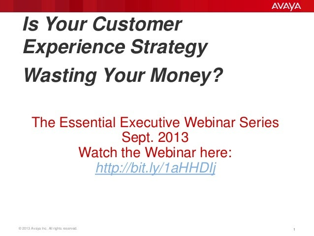 © 2013 Avaya Inc. All rights reserved. 11 Is Your Customer Experience Strategy Wasting Your Money? The Essential Executive...