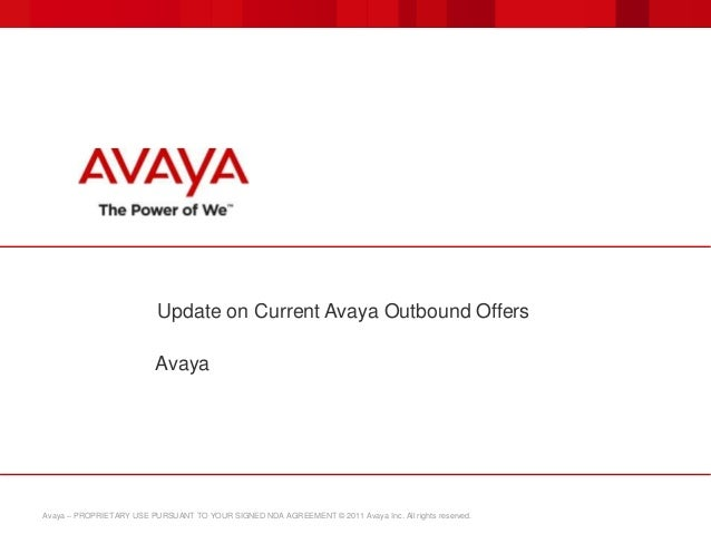 Avaya – PROPRIETARY USE PURSUANT TO YOUR SIGNED NDA AGREEMENT © 2011 Avaya Inc. All rights reserved. Update on Current Ava...