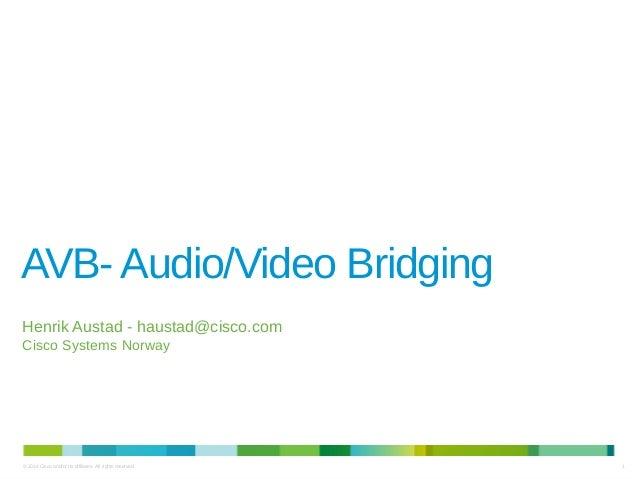 1© 2014 Cisco and/or its affiliates. All rights reserved. AVB-Audio/Video Bridging Henrik Austad - haustad@cisco.com Cisco...