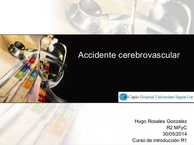 Accidente cerebrovascular Hugo Rosales Gonzalez R2 MFyC 30/05/2014 Curso de introducción R1 !
