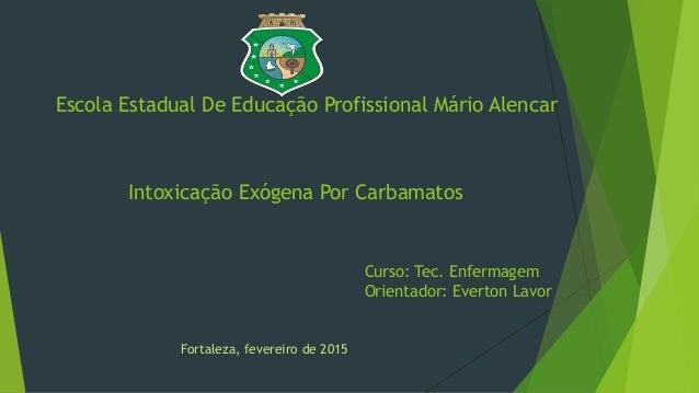 Escola Estadual De Educação Profissional Mário Alencar Intoxicação Exógena Por Carbamatos Curso: Tec. Enfermagem Orientado...