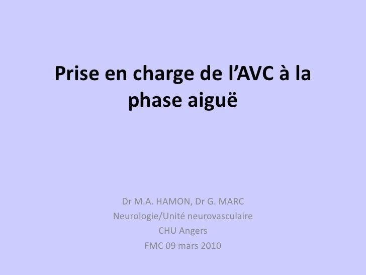 Prise en charge de l'AVC à la         phase aiguë           Dr M.A. HAMON, Dr G. MARC       Neurologie/Unité neurovasculai...