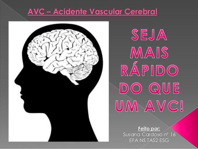 AVC – Acidente Vascular Cerebral Feito por: Susana Cardoso nº 16 EFA NS TAS2 ESG