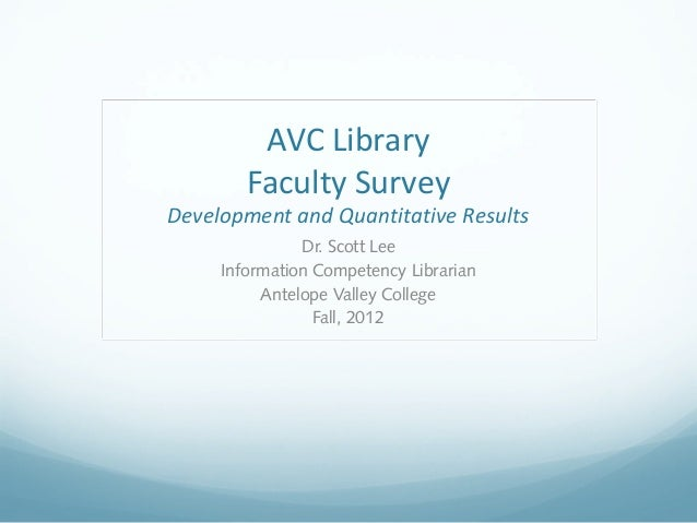 AVC Library Faculty Survey Development and Quantitative Results Dr. Scott Lee Information Competency Librarian Antelope Va...